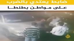 ضابط يعتدي بالضرب على مواطن بطنطا
