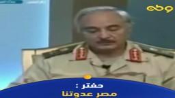 حفتر:مصر عدوتنا وطامعة في ثرواتنا..