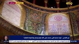 من القدس.. كيف تسلم النبي محمد صلي الله عليه وسلم راية قيادة العالم؟