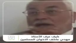 كيف عرف الأستاذ مهدي عاكف الإخوان المسلمين؟